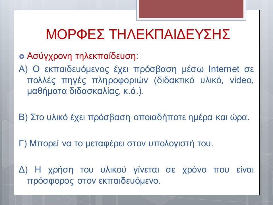ΜΟΡΦΕΣ ΤΗΛΕΚΠΑΙΔΕΥΣΗΣ  Ασύγχρονη τηλεκπαίδευση: Α) Ο εκπαιδευόμενος έχει πρόσβαση μέσω Internet σε πολλές πηγές πληροφοριών (διδακτικό υλικό, video,