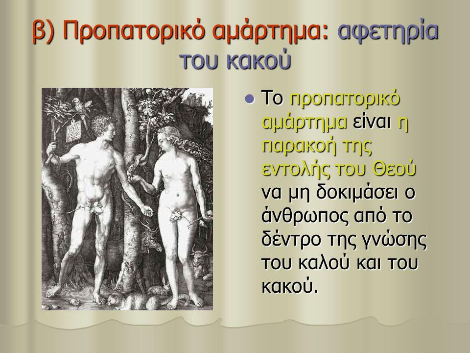β) Προπατορικό αμάρτημα: αφετηρία του κακού Το προπατορικό αμάρτημα είναι η παρακοή της εντολής του Θεού να μη δοκιμάσει ο άνθρωπος από το δέντρο της