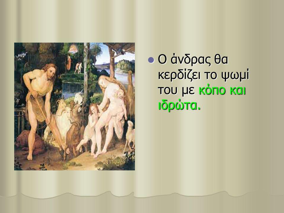 Ο άνδρας θα κερδίζει το ψωμί του με κόπο και ιδρώτα. Ο άνδρας θα κερδίζει το ψωμί του με κόπο και ιδρώτα.