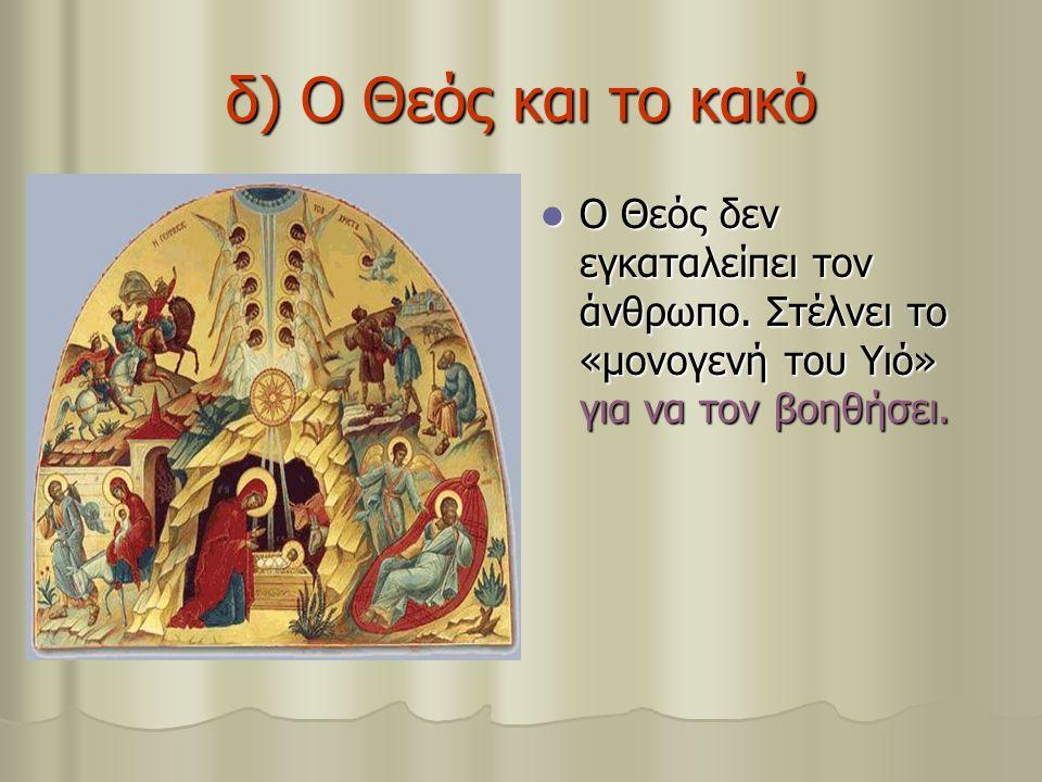 δ) Ο Θεός και το κακό Ο Θεός δεν εγκαταλείπει τον άνθρωπο. Στέλνει το «μονογενή του Υιό» για να τον βοηθήσει. Ο Θεός δεν εγκαταλείπει τον άνθρωπο. Στέ