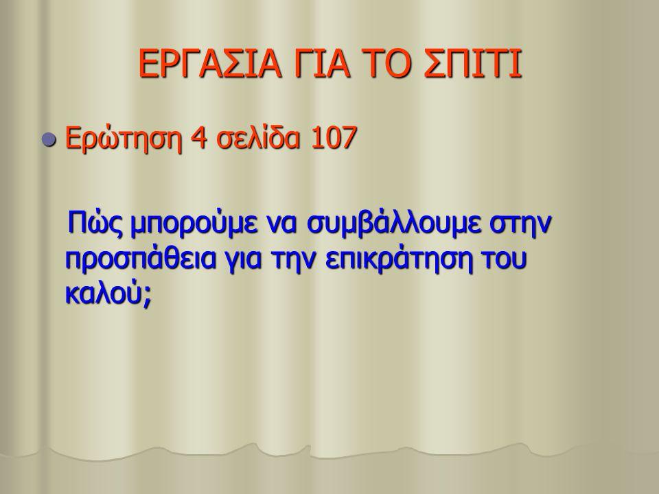 ΕΡΓΑΣΙΑ ΓΙΑ ΤΟ ΣΠΙΤΙ Ερώτηση 4 σελίδα 107 Ερώτηση 4 σελίδα 107 Πώς μπορούμε να συμβάλλουμε στην προσπάθεια για την επικράτηση του καλού; Πώς μπορούμε