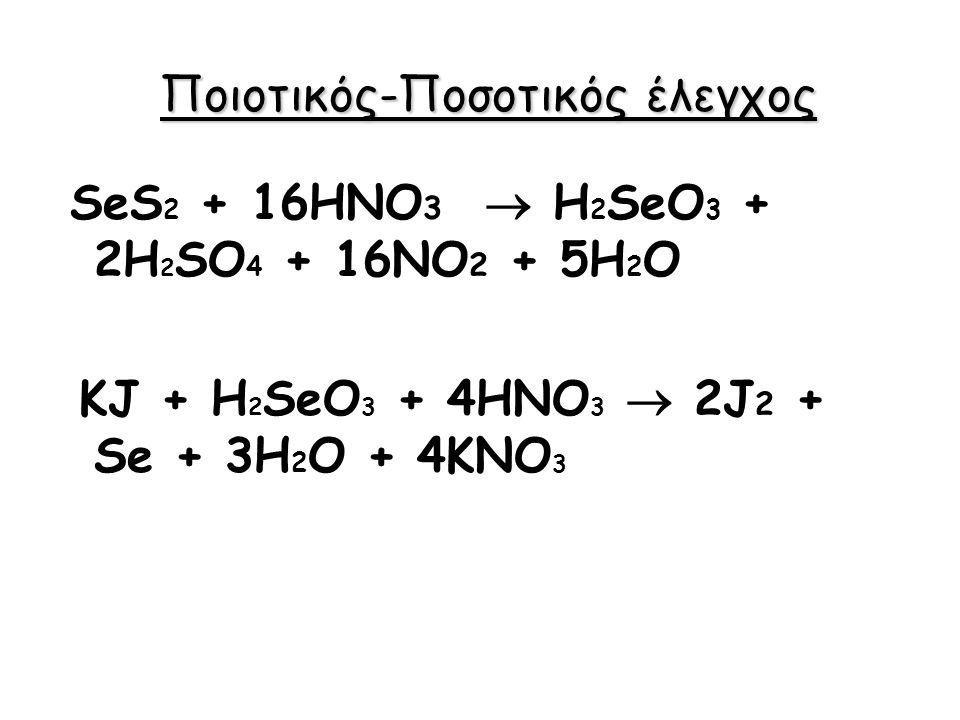 Ποιοτικός-Ποσοτικός έλεγχος SeS 2 + 16HNO 3  H 2 SeO 3 + 2H 2 SO 4 + 16NO 2 + 5H 2 O KJ + H 2 SeO 3 + 4HNO 3  2J 2 + Se + 3H 2 O + 4KNO 3
