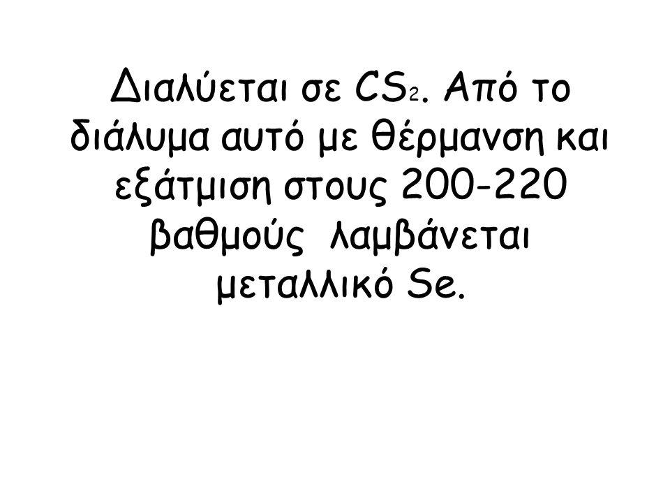 Διαλύεται σε CS 2. Από το διάλυμα αυτό με θέρμανση και εξάτμιση στους 200-220 βαθμούς λαμβάνεται μεταλλικό Se.