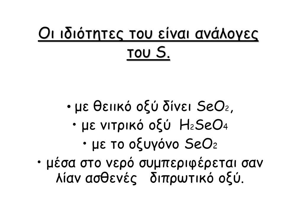 Οι ιδιότητες του είναι ανάλογες του S. με θειικό οξύ δίνει SeO 2, με νιτρικό οξύ H 2 SeO 4 με το οξυγόνο SeΟ 2 μέσα στο νερό συμπεριφέρεται σαν λίαν α