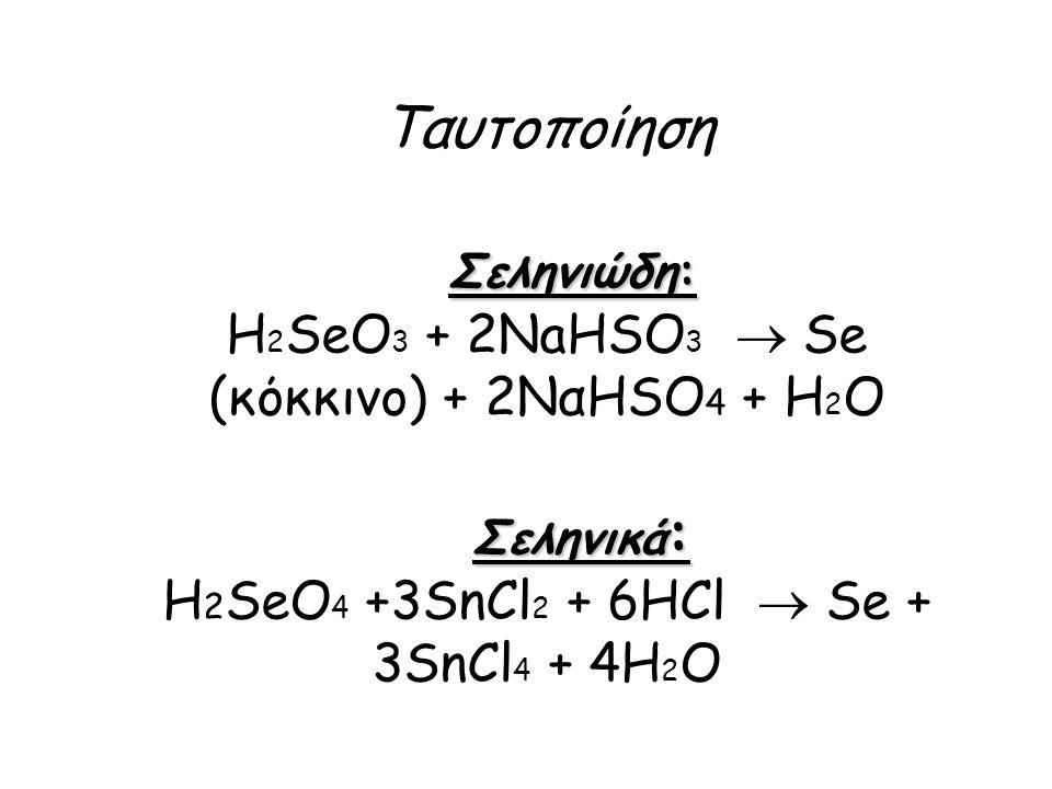 Σεληνιώδη: Σεληνικά : Ταυτοποίηση Σεληνιώδη: H 2 SeO 3 + 2NaHSO 3  Se (κόκκινο) + 2ΝαΗSO 4 + Η 2 Ο Σεληνικά : H 2 SeO 4 +3SnCl 2 + 6HCl  Se + 3SnCl