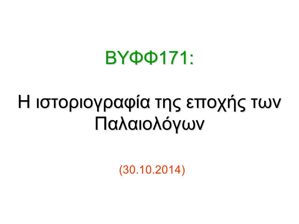 BΥΦΦ171: Η ιστοριογραφία της εποχής των Παλαιολόγων BΥΦΦ171: Η ιστοριογραφία της εποχής των Παλαιολόγων (30.10.2014)
