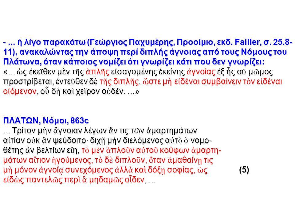 -... ή λίγο παρακάτω (Γεώργιος Παχυμέρης, Προοίμιο, εκδ. Failler, σ. 25.8- 11), ανακαλώντας την άποψη περί διπλής άγνοιας από τους Νόμους του Πλάτωνα,