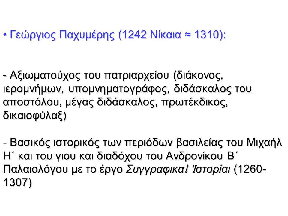Γεώργιος Παχυμέρης (1242 Νίκαια ≈ 1310): - Αξιωματούχος του πατριαρχείου (διάκονος, ιερομνήμων, υπομνηματογράφος, διδάσκαλος του αποστόλου, μέγας διδά