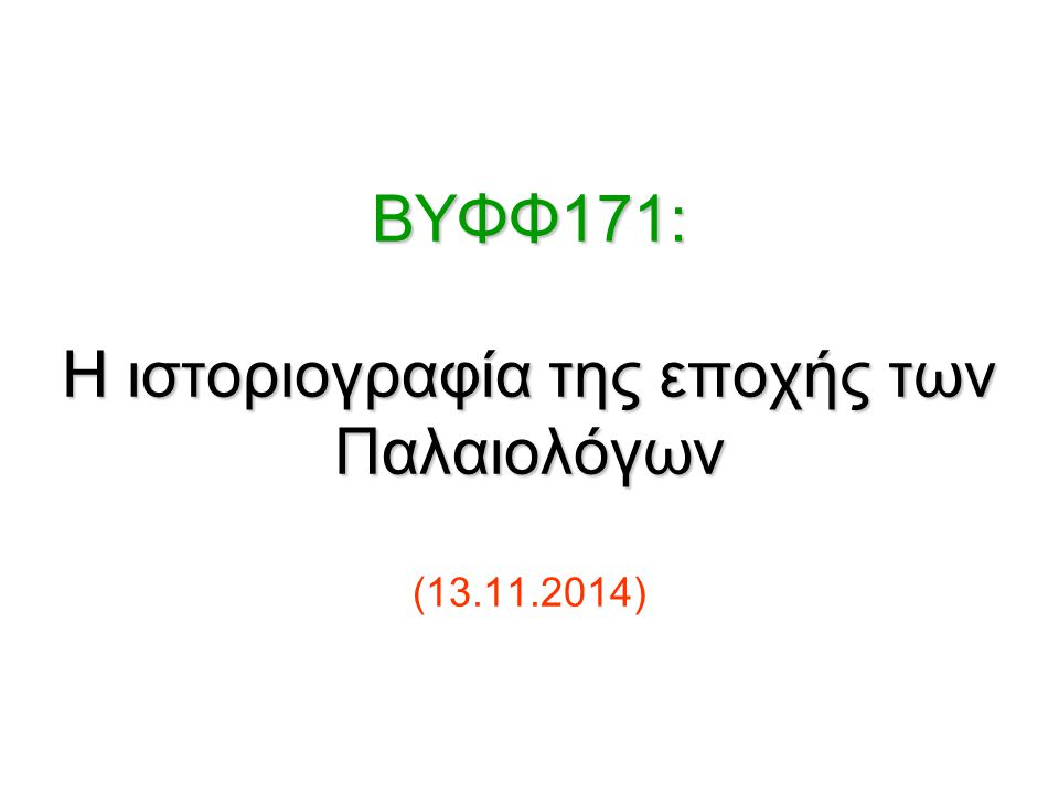 BΥΦΦ171: Η ιστοριογραφία της εποχής των Παλαιολόγων BΥΦΦ171: Η ιστοριογραφία της εποχής των Παλαιολόγων (13.11.2014)