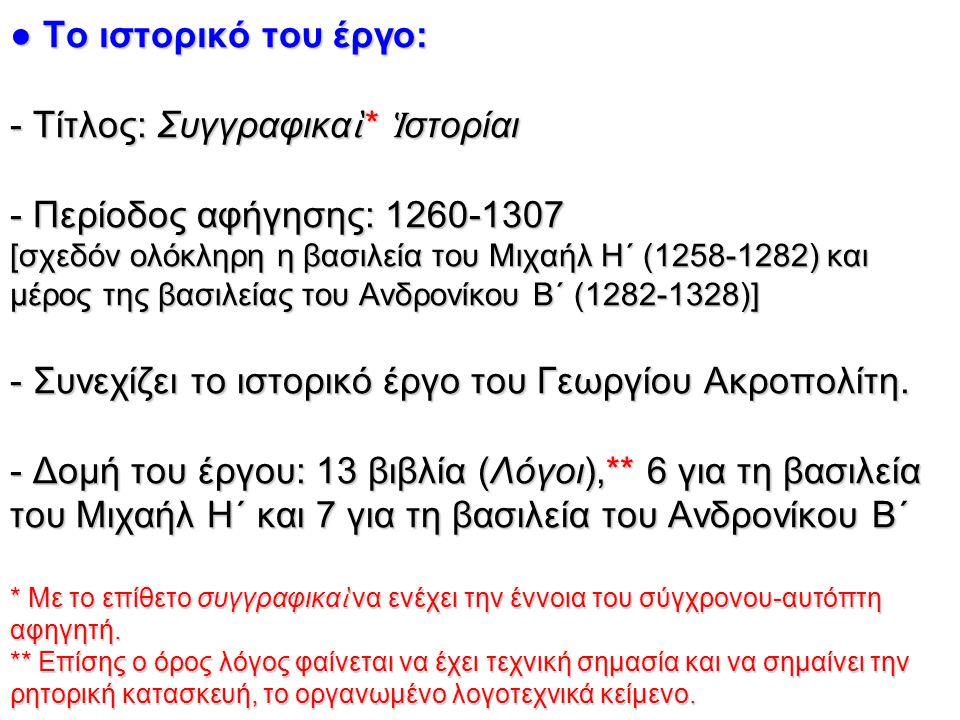 ● Το ιστορικό του έργο: - Τίτλος: Συγγραφικα ὶ * Ἱ στορίαι - Περίοδος αφήγησης: 1260-1307 [σχεδόν ολόκληρη η βασιλεία του Μιχαήλ Η΄ (1258-1282) και μέ