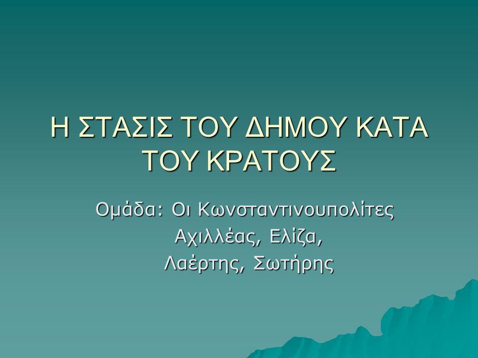 Η ΣΤΑΣΙΣ ΤΟΥ ΔΗΜΟΥ ΚΑΤΑ ΤΟΥ ΚΡΑΤΟΥΣ Ομάδα: Οι Κωνσταντινουπολίτες Αχιλλέας, Ελίζα, Λαέρτης, Σωτήρης