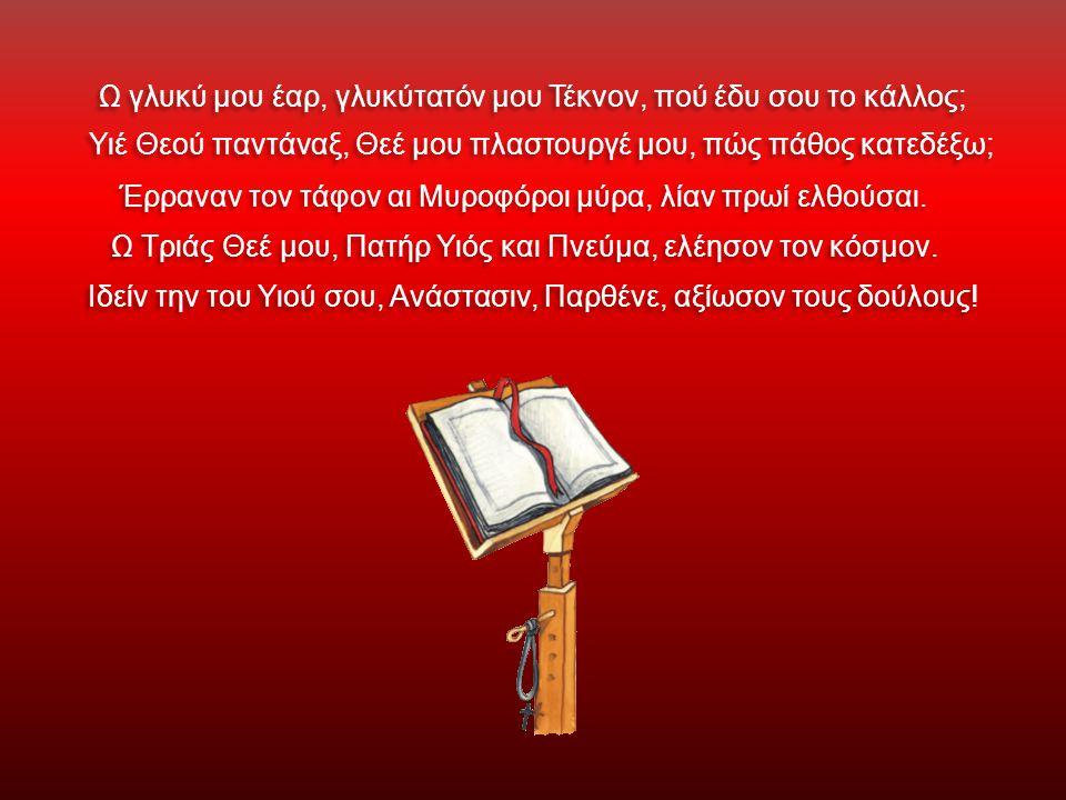 Ω γλυκύ μου έαρ, γλυκύτατόν μου Τέκνον, πού έδυ σου το κάλλος; Υιέ Θεού παντάναξ, Θεέ μου πλαστουργέ μου, πώς πάθος κατεδέξω; Έρραναν τον τάφον αι Μυροφόροι μύρα, λίαν πρωί ελθούσαι.