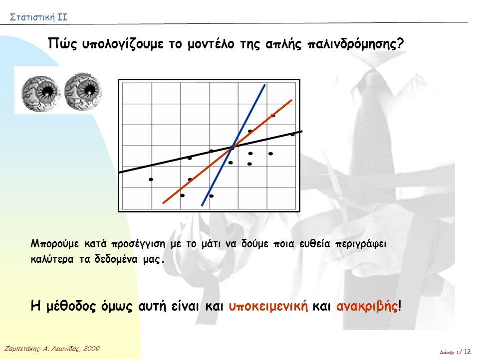 Στατιστική ΙΙ Ζαμπετάκης Α. Λεωνίδας, 2009 Διάλεξη 1 / 12 Πώς υπολογίζουμε το μοντέλο της απλής παλινδρόμησης? Μπορούμε κατά προσέγγιση με το μάτι να