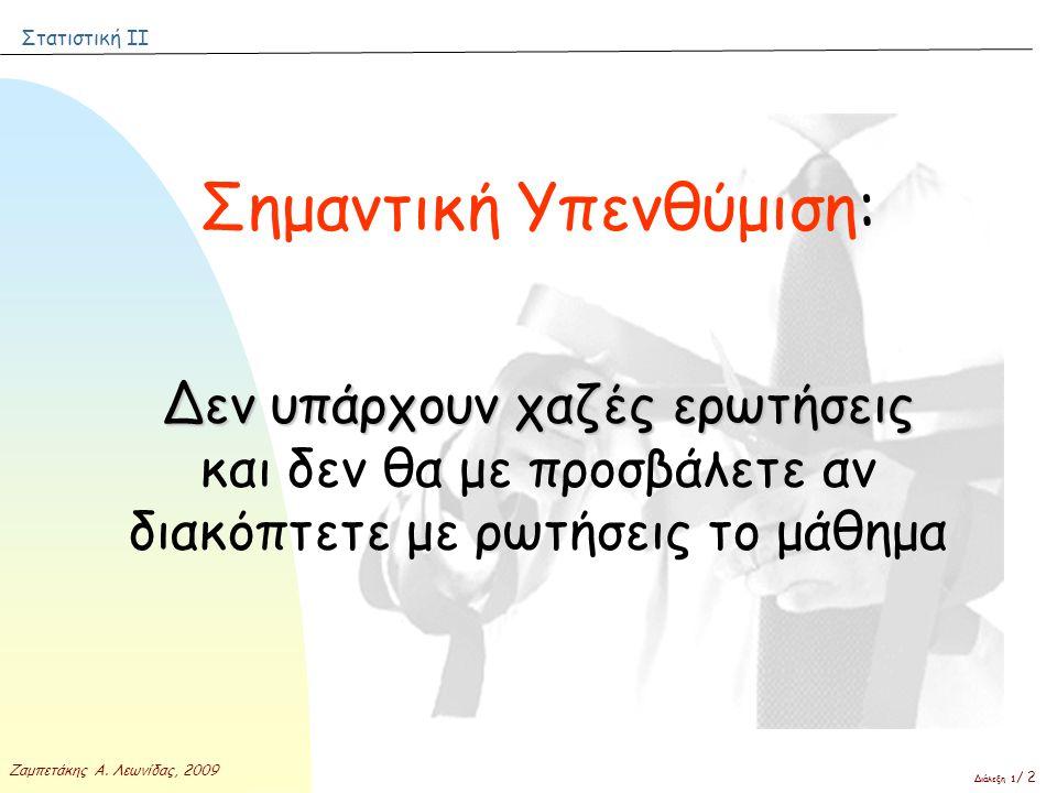 Στατιστική ΙΙ Ζαμπετάκης Α. Λεωνίδας, 2009 Διάλεξη 1 / 2 Σημαντική Υπενθύμιση: Δεν υπάρχουν χαζές ερωτήσεις Δεν υπάρχουν χαζές ερωτήσεις και δεν θα με