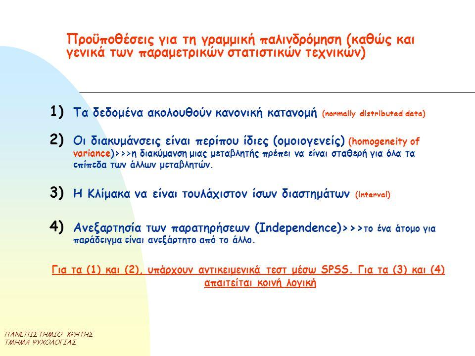 ΠΑΝΕΠΙΣΤΗΜΙΟ ΚΡΗΤΗΣ ΤΜΗΜΑ ΨΥΧΟΛΟΓΙΑΣ Προϋποθέσεις για τη γραμμική παλινδρόμηση (καθώς και γενικά των παραμετρικών στατιστικών τεχνικών) 1) Τα δεδομένα