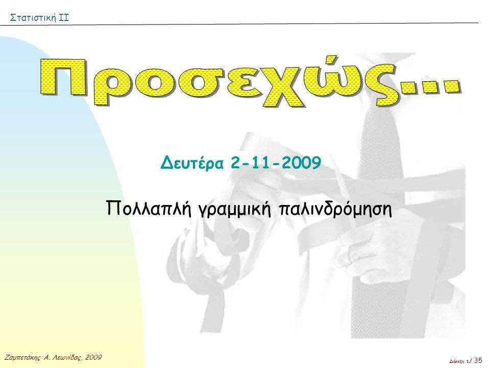 Στατιστική ΙΙ Ζαμπετάκης Α. Λεωνίδας, 2009 Διάλεξη 1 / 35 Δευτέρα 2-11-2009 Πολλαπλή γραμμική παλινδρόμηση
