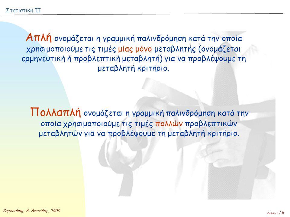 Στατιστική ΙΙ Ζαμπετάκης Α. Λεωνίδας, 2009 Διάλεξη 1 / 6 Απλή ονομάζεται η γραμμική παλινδρόμηση κατά την οποία χρησιμοποιούμε τις τιμές μίας μόνο μετ