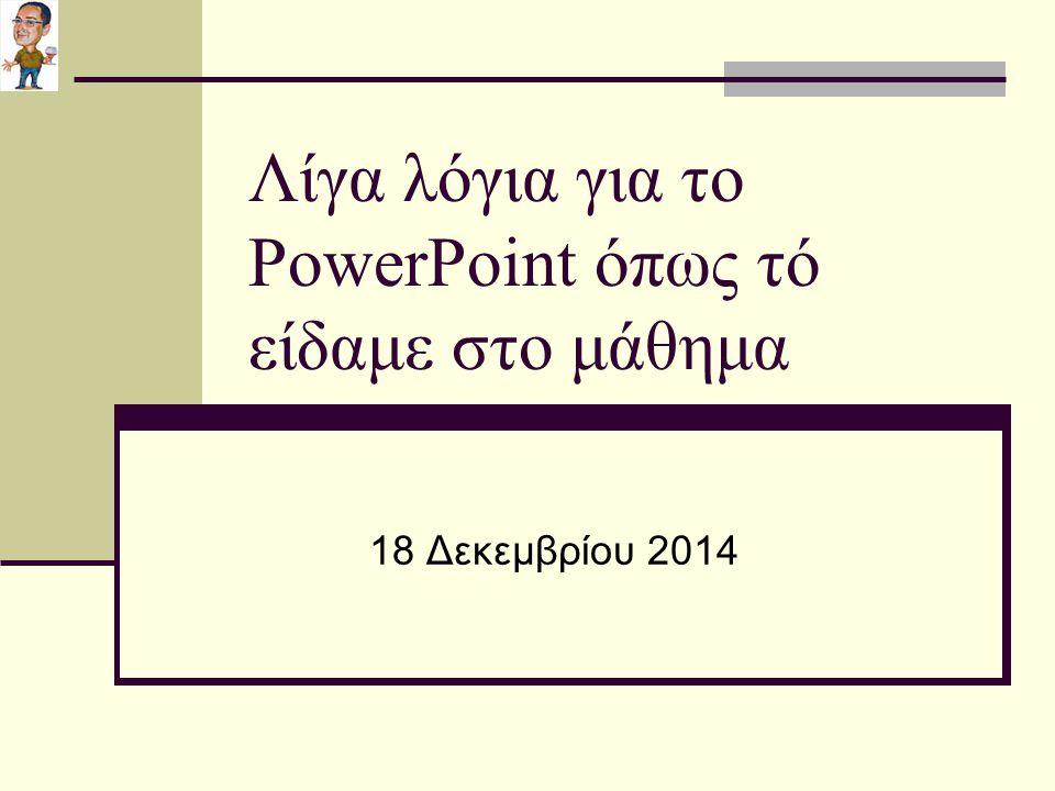 Λίγα λόγια για το PowerPoint όπως τό είδαμε στο μάθημα 18 Δεκεμβρίου 2014