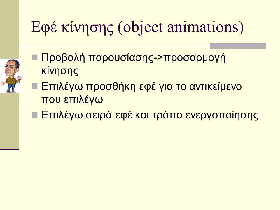 Εφέ κίνησης (object animations) Προβολή παρουσίασης->προσαρμογή κίνησης Επιλέγω προσθήκη εφέ για το αντικείμενο που επιλέγω Επιλέγω σειρά εφέ και τρόπο ενεργοποίησης