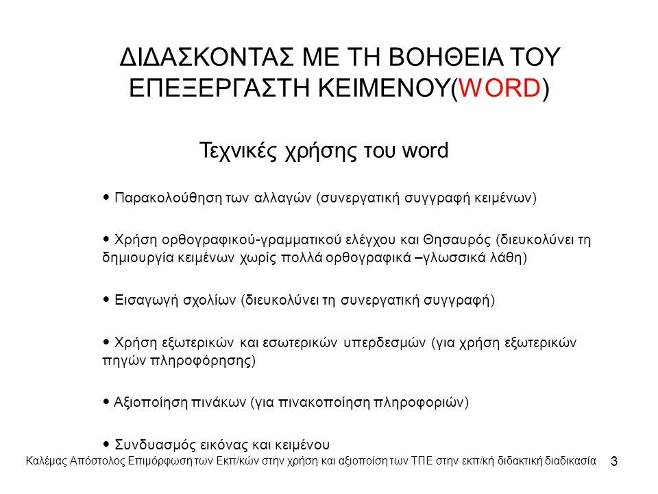ΔΙΔΑΣΚΟΝΤΑΣ ΜΕ ΤΗ ΒΟΗΘΕΙΑ ΤΟΥ ΕΠΕΞΕΡΓΑΣΤΗ ΚΕΙΜΕΝΟΥ(WORD) Τεχνικές χρήσης του word Παρακολούθηση των αλλαγών (συνεργατική συγγραφή κειμένων) Χρήση ορθογραφικού-γραμματικού ελέγχου και Θησαυρός (διευκολύνει τη δημιουργία κειμένων χωρίς πολλά ορθογραφικά –γλωσσικά λάθη) Εισαγωγή σχολίων (διευκολύνει τη συνεργατική συγγραφή) Χρήση εξωτερικών και εσωτερικών υπερδεσμών (για χρήση εξωτερικών πηγών πληροφόρησης) Αξιοποίηση πινάκων (για πινακοποίηση πληροφοριών) Συνδυασμός εικόνας και κειμένου 3 Καλέμας Απόστολος Επιμόρφωση των Εκπ/κών στην χρήση και αξιοποίση των ΤΠΕ στην εκπ/κή διδακτική διαδικασία