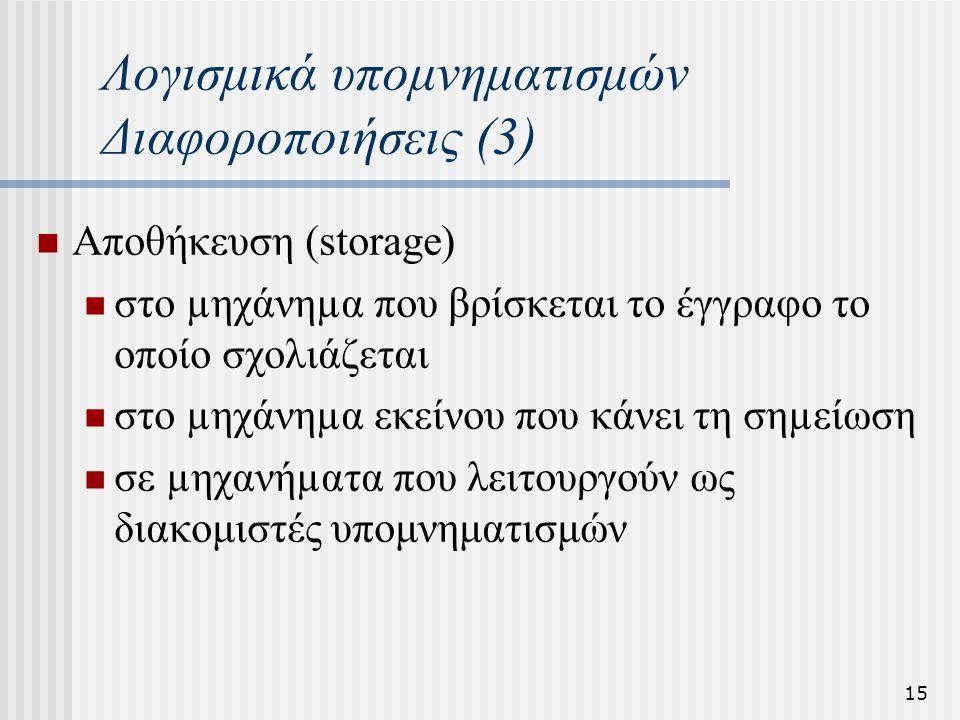 15 Λογισμικά υπομνηματισμών Διαφοροποιήσεις (3) Αποθήκευση (storage) στο µηχάνηµα που βρίσκεται το έγγραφο το οποίο σχολιάζεται στο µηχάνηµα εκείνου που κάνει τη σηµείωση σε µηχανήµατα που λειτουργούν ως διακομιστές υπομνηματισμών