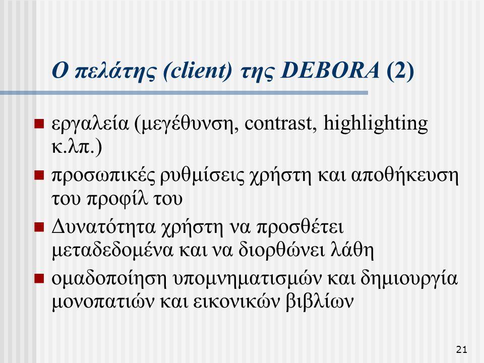 21 Ο πελάτης (client) της DEBORA (2) εργαλεία (μεγέθυνση, contrast, highlighting κ.λπ.) προσωπικές ρυθμίσεις χρήστη και αποθήκευση του προφίλ του Δυνατότητα χρήστη να προσθέτει μεταδεδομένα και να διορθώνει λάθη ομαδοποίηση υπομνηματισμών και δημιουργία μονοπατιών και εικονικών βιβλίων