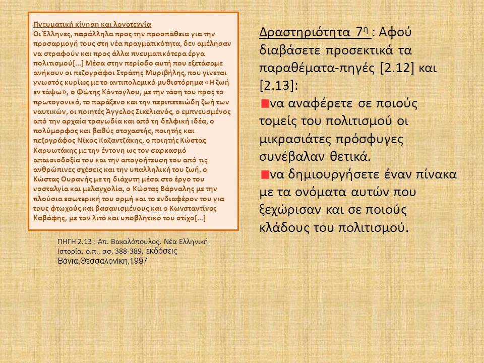Πνευματική κίνηση και λογοτεχνία Οι Έλληνες, παράλληλα προς την προσπάθεια για την προσαρμογή τους στη νέα πραγματικότητα, δεν αμέλησαν να στραφούν και προς άλλα πνευματικότερα έργα πολιτισμού[...] Μέσα στην περίοδο αυτή που εξετάσαμε ανήκουν οι πεζογράφοι Στράτης Μυριβήλης, που γίνεται γνωστός κυρίως με το αντιπολεμικό μυθιστόρημα «Η ζωή εν τάψω», ο Φώτης Κόντογλου, με την τάση του προς το πρωτογονικό, το παράξενο και την περιπετειώδη ζωή των ναυτικών, οι ποιητές Άγγελος Σικελιανός, ο εμπνευσμένος από την αρχαία τραγωδία και από τη δελφική ιδέα, ο πολύμορφος και βαθύς στοχαστής, ποιητής και πεζογράφος Νίκος Καζαντζάκης, ο ποιητής Κώστας Καρυωτάκης με την έντονη ως τον σαρκασμό απαισιοδοξία του και την απογοήτευση του από τις ανθρώπινες σχέσεις και την υπαλληλική του ζωή, ο Κώστας Ουρανής με τη διάχυτη μέσα στο έργο του νοσταλγία και μελαγχολία, ο Κώστας Βάρναλης με την πλούσια εσωτερική του ορμή και το ενδιαφέρον του για τους φτωχούς και βασανισμένους και ο Κωνσταντίνος Καβάφης, με τον λιτό και υποβλητικό του στίχο[...] ΠΗΓΗ 2.13 : Απ.