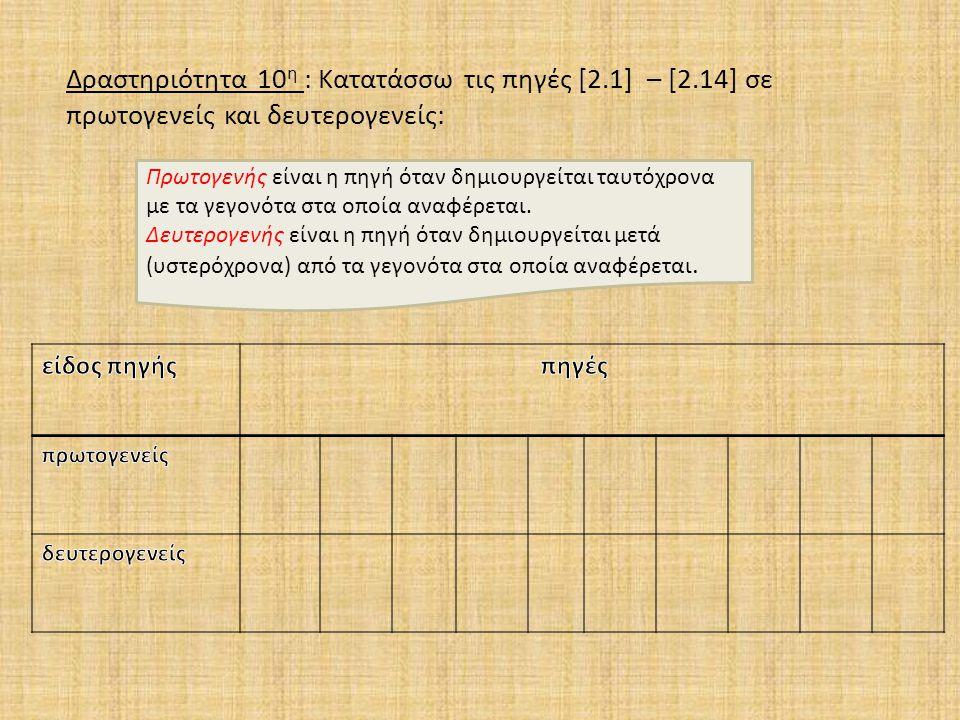 Δραστηριότητα 10 η : Κατατάσσω τις πηγές [2.1] – [2.14] σε πρωτογενείς και δευτερογενείς: Πρωτογενής είναι η πηγή όταν δημιουργείται ταυτόχρονα με τα γεγονότα στα οποία αναφέρεται.