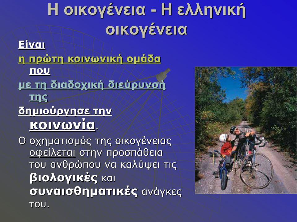 Η οικογένεια - Η ελληνική οικογένεια Είναι η πρώτη κοινωνική ομάδα που με τη διαδοχική διεύρυνσή της δημιούργησε την κοινωνία.