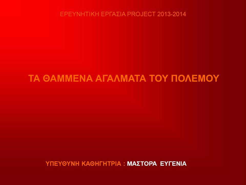 ΕΡΕΥΝΗΤΙΚΗ ΕΡΓΑΣΙΑ PROJECT 2013-2014 ΤΑ ΘΑΜΜΕΝΑ ΑΓΑΛΜΑΤΑ ΤΟΥ ΠΟΛΕΜΟΥ ΥΠΕΥΘΥΝΗ ΚΑΘΗΓΗΤΡΙΑ : ΜΑΣΤΟΡΑ ΕΥΓΕΝΙΑ