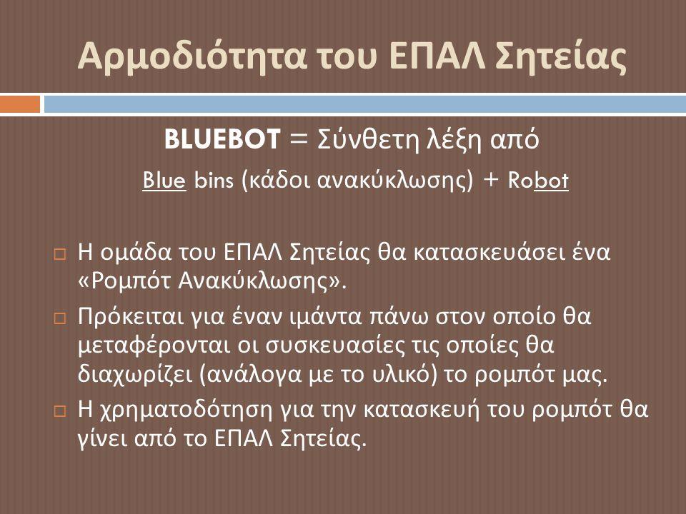 Αρμοδιότητα του ΕΠΑΛ Σητείας BLUEBOT = Σύνθετη λέξη από Blue bins ( κάδοι ανακύκλωσης ) + Robot  Η ομάδα του ΕΠΑΛ Σητείας θα κατασκευάσει ένα « Ρομπότ Ανακύκλωσης ».