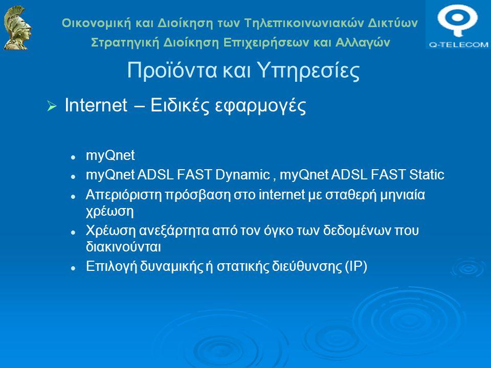 Προϊόντα και Υπηρεσίες  Internet – Ειδικές εφαρμογές myQnet myQnet ADSL FAST Dynamic, myQnet ADSL FAST Static Απεριόριστη πρόσβαση στο internet με σταθερή μηνιαία χρέωση Χρέωση ανεξάρτητα από τον όγκο των δεδομένων που διακινούνται Επιλογή δυναμικής ή στατικής διεύθυνσης (IP)