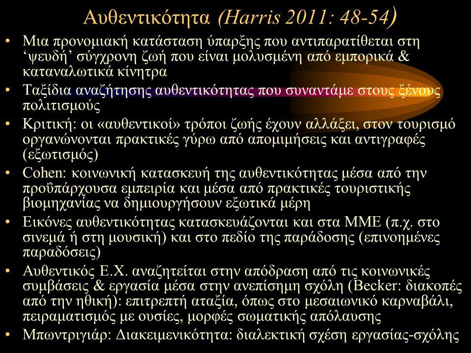 Αυθεντικότητα (Harris 2011: 48-54 ) Mια προνομιακή κατάσταση ύπαρξης που αντιπαρατίθεται στη 'ψευδή' σύγχρονη ζωή που είναι μολυσμένη από εμπορικά & καταναλωτικά κίνητρα Ταξίδια αναζήτησης αυθεντικότητας που συναντάμε στους ξένους πολιτισμούς Κριτική: οι «αυθεντικοί» τρόποι ζωής έχουν αλλάξει, στον τουρισμό οργανώνονται πρακτικές γύρω από απομιμήσεις και αντιγραφές (εξωτισμός) Cohen: κοινωνική κατασκευή της αυθεντικότητας μέσα από την προΰπάρχουσα εμπειρία και μέσα από πρακτικές τουριστικής βιομηχανίας να δημιουργήσουν εξωτικά μέρη Εικόνες αυθεντικότητας κατασκευάζονται και στα ΜΜΕ (π.χ.