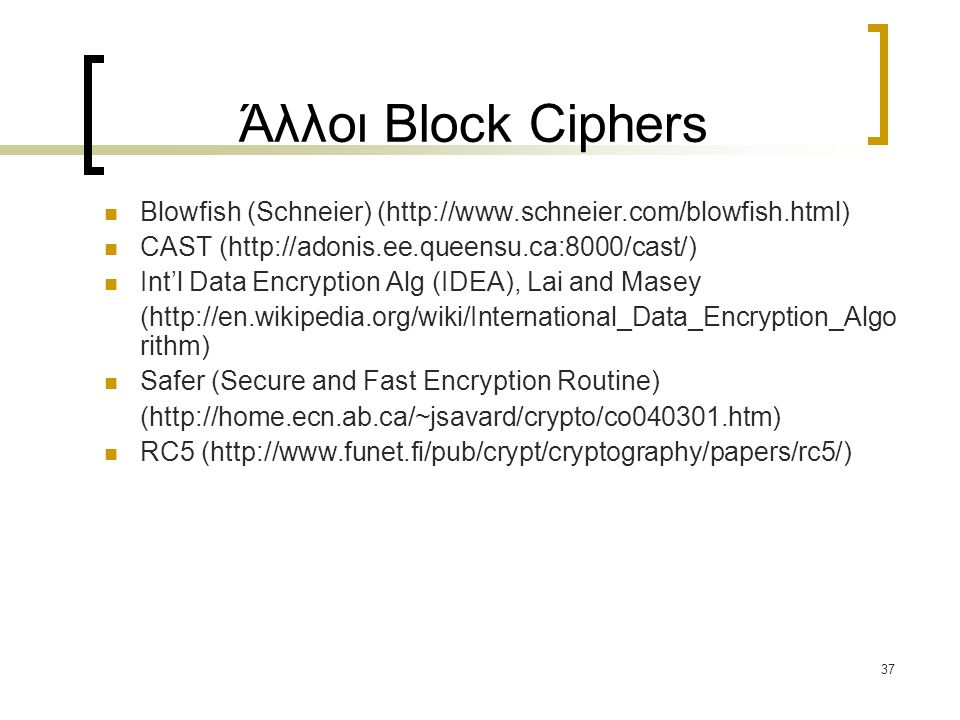 37 Άλλοι Block Ciphers Blowfish (Schneier) (http://www.schneier.com/blowfish.html) CAST (http://adonis.ee.queensu.ca:8000/cast/) Int'l Data Encryption Alg (IDEA), Lai and Masey (http://en.wikipedia.org/wiki/International_Data_Encryption_Algo rithm) Safer (Secure and Fast Encryption Routine) (http://home.ecn.ab.ca/~jsavard/crypto/co040301.htm) RC5 (http://www.funet.fi/pub/crypt/cryptography/papers/rc5/)