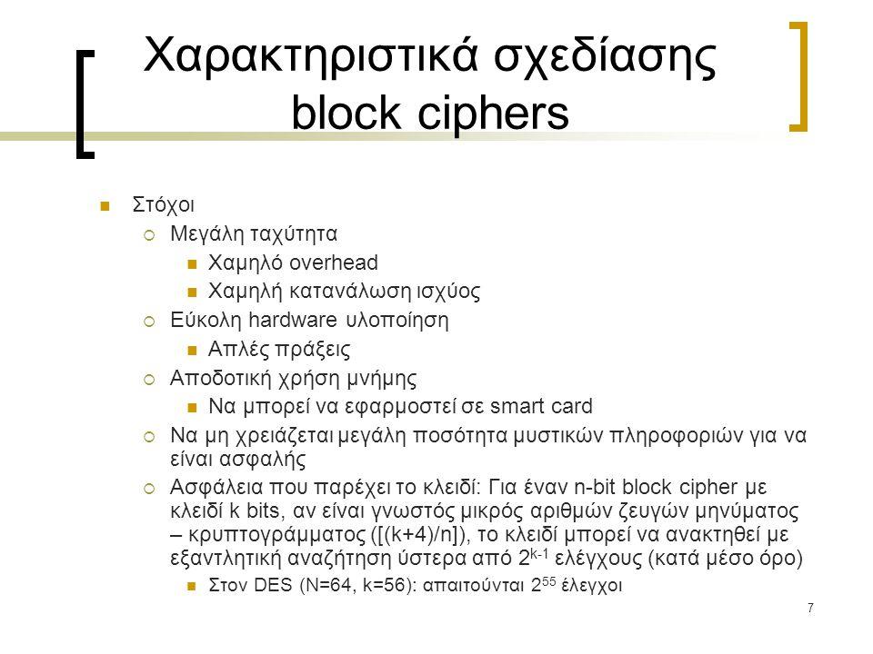 7 Χαρακτηριστικά σχεδίασης block ciphers Στόχοι  Μεγάλη ταχύτητα Χαμηλό overhead Χαμηλή κατανάλωση ισχύος  Εύκολη hardware υλοποίηση Απλές πράξεις  Αποδοτική χρήση μνήμης Να μπορεί να εφαρμοστεί σε smart card  Να μη χρειάζεται μεγάλη ποσότητα μυστικών πληροφοριών για να είναι ασφαλής  Ασφάλεια που παρέχει το κλειδί: Για έναν n-bit block cipher με κλειδί k bits, αν είναι γνωστός μικρός αριθμών ζευγών μηνύματος – κρυπτογράμματος ([(k+4)/n]), το κλειδί μπορεί να ανακτηθεί με εξαντλητική αναζήτηση ύστερα από 2 k-1 ελέγχους (κατά μέσο όρο) Στον DES (Ν=64, k=56): απαιτούνται 2 55 έλεγχοι