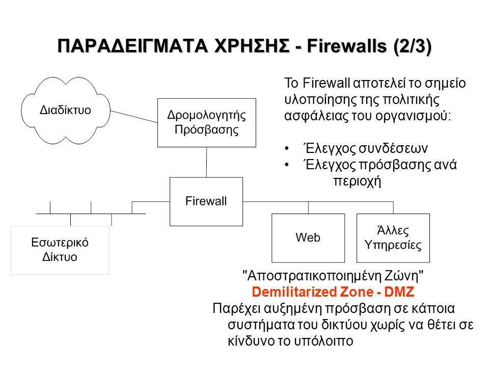 ΠΑΡΑΔΕΙΓΜΑΤΑ ΧΡΗΣΗΣ - Firewalls (2/3) Αποστρατικοποιημένη Ζώνη Demilitarized Zone - DMZ Παρέχει αυξημένη πρόσβαση σε κάποια συστήματα του δικτύου χωρίς να θέτει σε κίνδυνο το υπόλοιπο Το Firewall αποτελεί το σημείο υλοποίησης της πολιτικής ασφάλειας του οργανισμού: Έλεγχος συνδέσεων Έλεγχος πρόσβασης ανά περιοχή