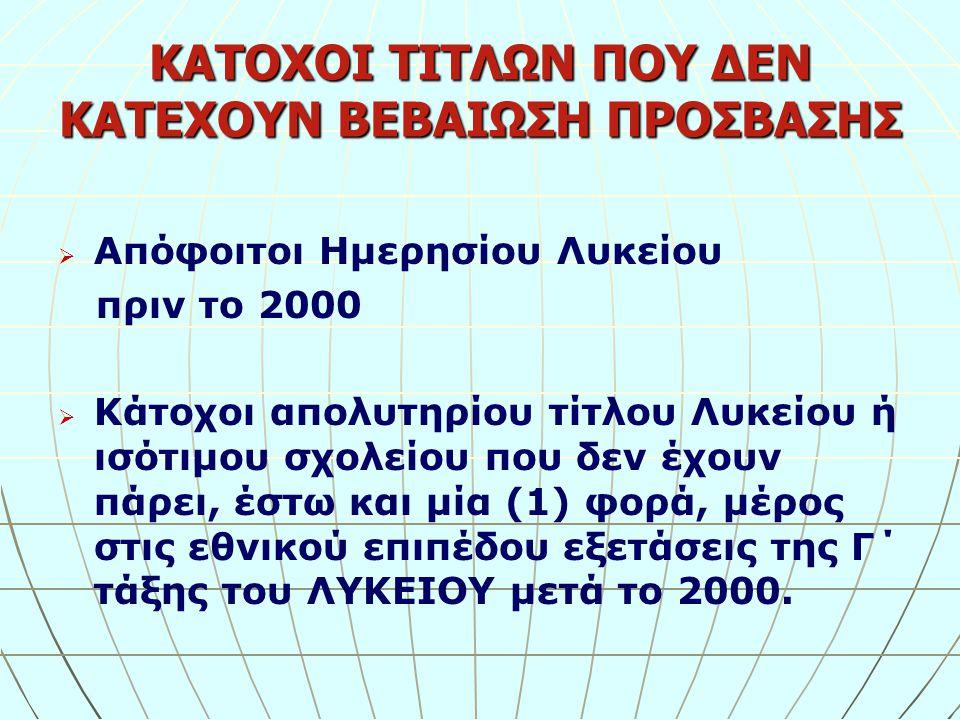 ΚΑΤΟΧΟΙ ΤΙΤΛΩΝ ΠΟΥ ΔΕΝ ΚΑΤΕΧΟΥΝ ΒΕΒΑΙΩΣΗ ΠΡΟΣΒΑΣΗΣ   Απόφοιτοι Ημερησίου Λυκείου πριν το 2000   Κάτοχοι απολυτηρίου τίτλου Λυκείου ή ισότιμου σχολείου που δεν έχουν πάρει, έστω και μία (1) φορά, μέρος στις εθνικού επιπέδου εξετάσεις της Γ΄ τάξης του ΛΥΚΕΙΟΥ μετά το 2000.