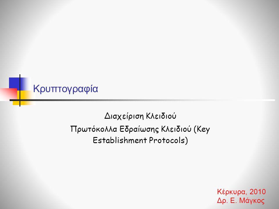 Κρυπτογραφία Διαχείριση Κλειδιού Πρωτόκολλα Εδραίωσης Κλειδιού (Key Establishment Protocols) Κέρκυρα, 2010 Δρ. Ε. Μάγκος