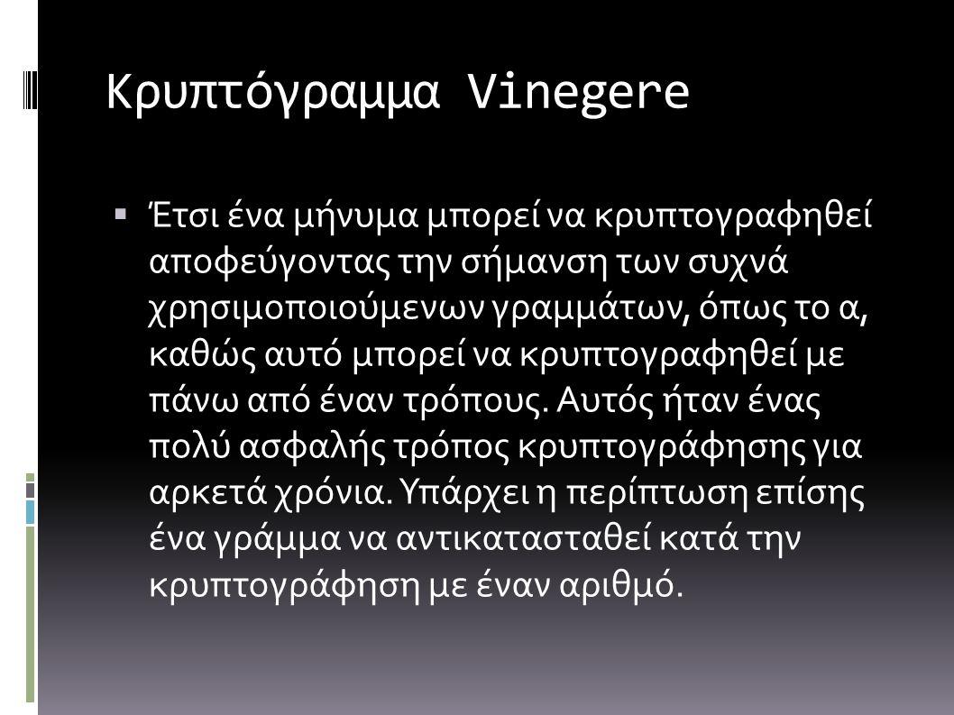 Κρυπτόγραμμα Vinegere  Έτσι ένα μήνυμα μπορεί να κρυπτογραφηθεί αποφεύγοντας την σήμανση των συχνά χρησιμοποιούμενων γραμμάτων, όπως το α, καθώς αυτό