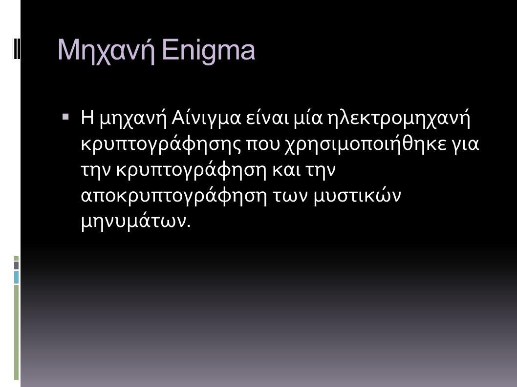 Μηχανή Enigma ΗΗ μηχανή Αίνιγμα είναι μία ηλεκτρομηχανή κρυπτογράφησης που χρησιμοποιήθηκε για την κρυπτογράφηση και την αποκρυπτογράφηση των μυστικών μηνυμάτων.