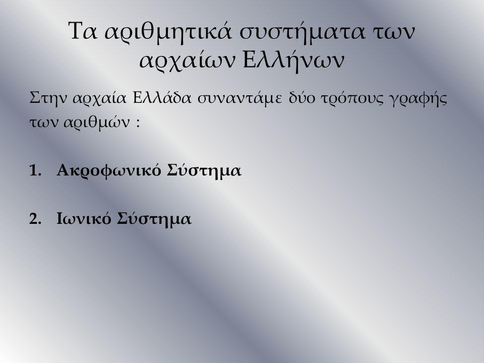 Τα αριθμητικά συστήματα των αρχαίων Eλλήνων Στην αρχαία Ελλάδα συναντάμε δύο τρόπους γραφής των αριθμών : 1.Ακροφωνικό Σύστημα 2.Ιωνικό Σύστημα