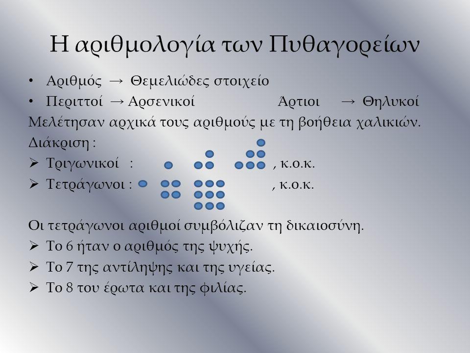 Η αριθμολογία των Πυθαγορείων Αριθμός → Θεμελιώδες στοιχείο Περιττοί → Αρσενικοί Άρτιοι → Θηλυκοί Μελέτησαν αρχικά τους αριθμούς με τη βοήθεια χαλικιώ