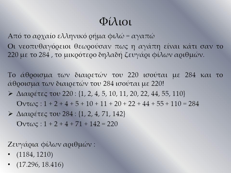 Φίλιοι Από το αρχαίο ελληνικό ρήμα φιλώ = αγαπώ Οι νεοπυθαγόρειοι θεωρούσαν πως η αγάπη είναι κάτι σαν το 220 με το 284, το μικρότερο δηλαδή ζευγάρι φ