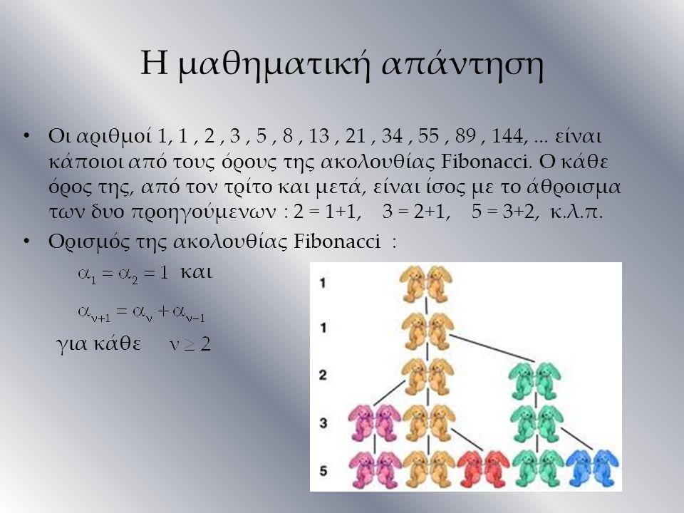 Η μαθηματική απάντηση Οι αριθμοί 1, 1, 2, 3, 5, 8, 13, 21, 34, 55, 89, 144,... είναι κάποιοι από τους όρους της ακολουθίας Fibonacci. Ο κάθε όρος της,