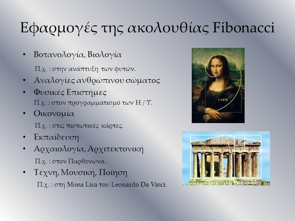 Εφαρμογές της ακολουθίας Fibonacci Βοτανολογία, Βιολογία Π.χ. : στην ανάπτυξη των φυτών. Αναλογίες ανθρώπινου σώματος Φυσικές Επιστήμες Π.χ. : στον πρ