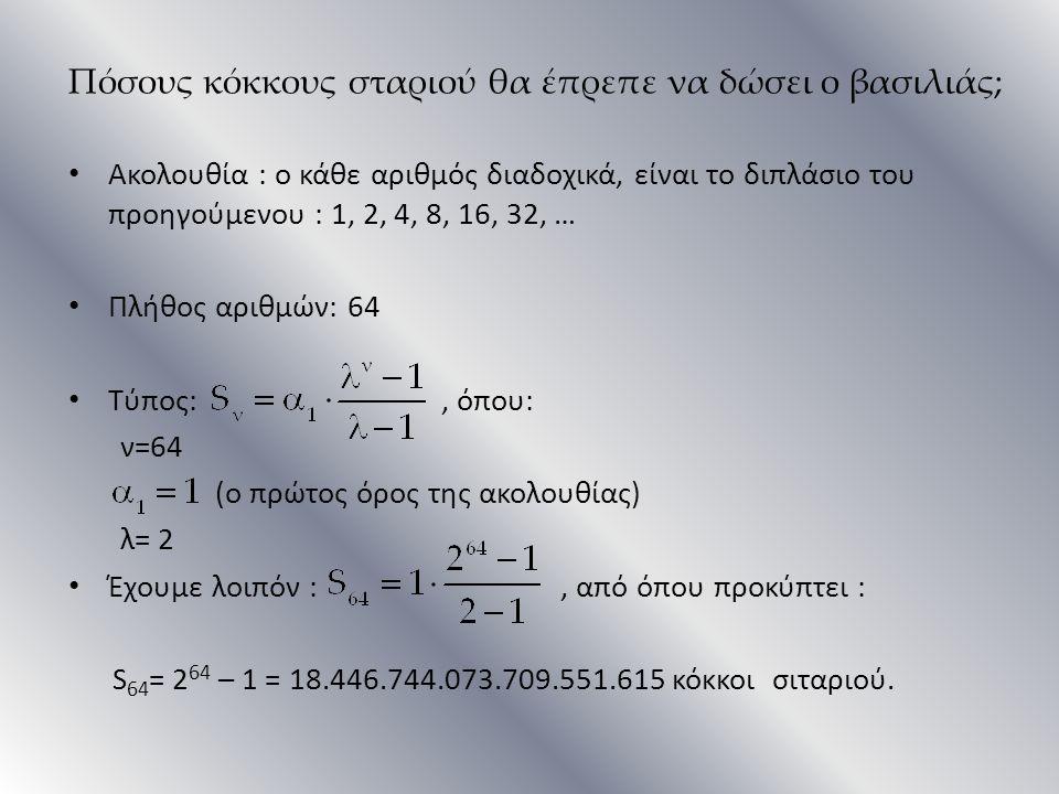 Πόσους κόκκους σταριού θα έπρεπε να δώσει ο βασιλιάς; Ακολουθία : ο κάθε αριθμός διαδοχικά, είναι το διπλάσιο του προηγούμενου : 1, 2, 4, 8, 16, 32, …