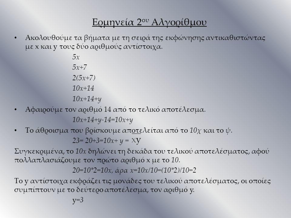 Ερμηνεία 2 ου Αλγορίθμου Ακολουθούμε τα βήματα με τη σειρά της εκφώνησης αντικαθιστώντας με x και y τους δύο αριθμούς αντίστοιχα. 5x 5x+7 2(5x+7) 10x+