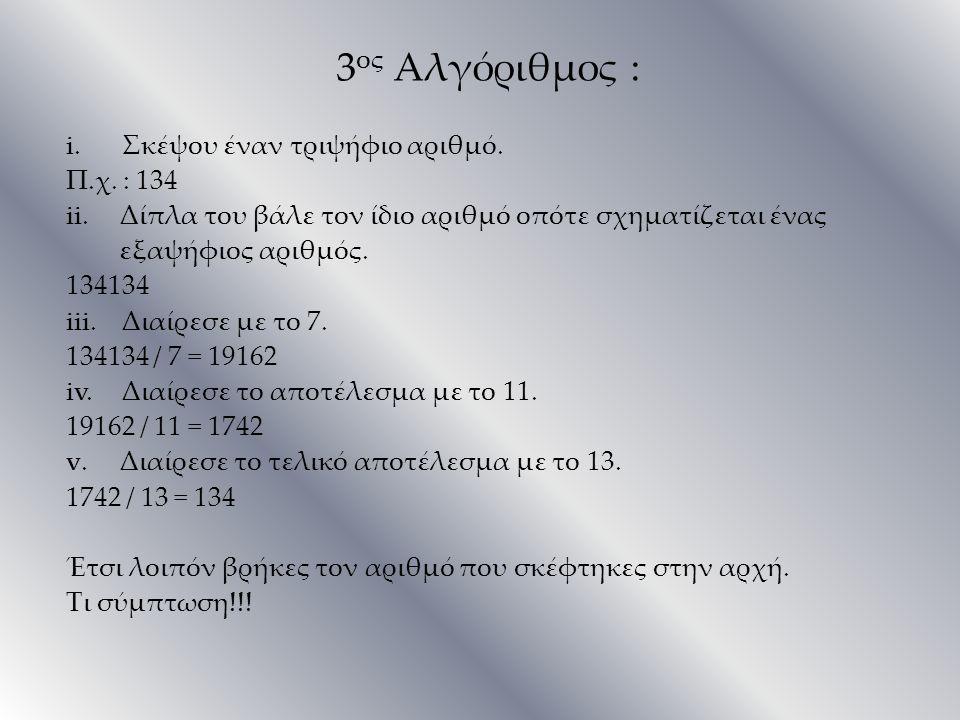 3 ος Αλγόριθμος : i. Σκέψου έναν τριψήφιο αριθμό. Π.χ. : 134 ii.Δίπλα του βάλε τον ίδιο αριθμό οπότε σχηματίζεται ένας εξαψήφιος αριθμός. 134134 iii.