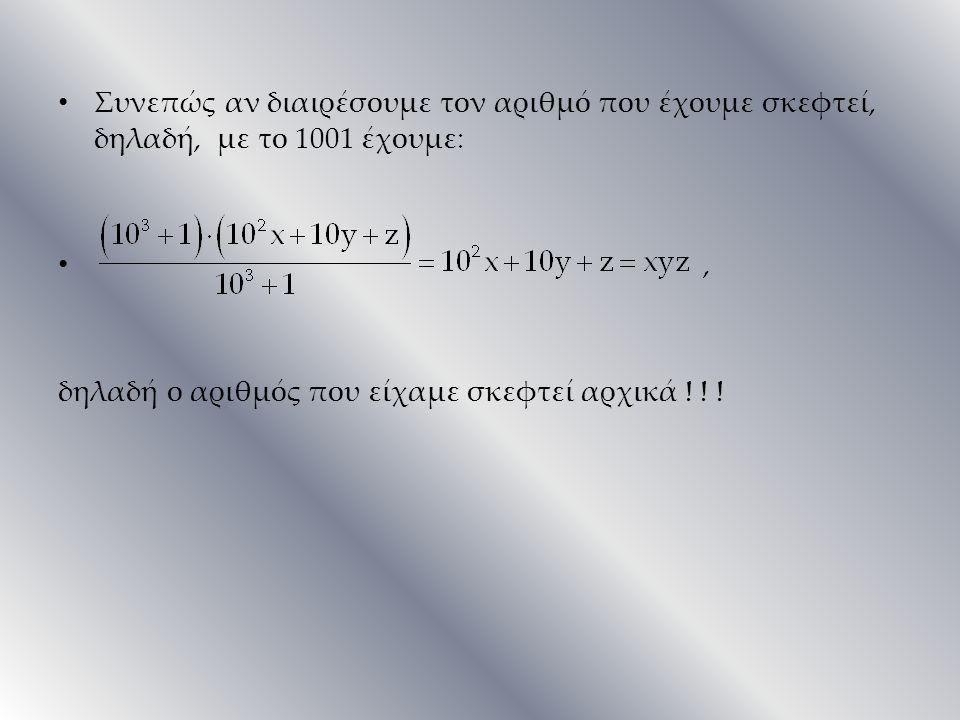 Συνεπώς αν διαιρέσουμε τον αριθμό που έχουμε σκεφτεί, δηλαδή, με το 1001 έχουμε:, δηλαδή ο αριθμός που είχαμε σκεφτεί αρχικά ! ! !