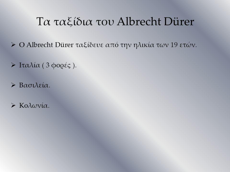 Τα ταξίδια του Albrecht Dürer  Ο Albrecht Dürer ταξίδευε από την ηλικία των 19 ετών.  Ιταλία ( 3 φορές ).  Βασιλεία.  Κολωνία.